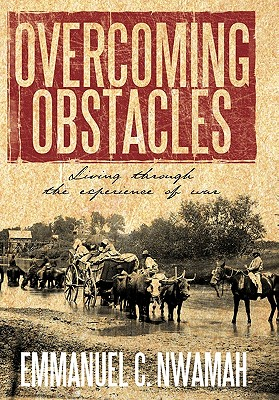 Overcoming Obstacles: Living Through the Experience of War - Nwamah, Emmanuel C