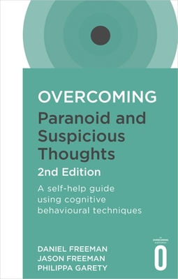 Overcoming Paranoid and Suspicious Thoughts, 2nd Edition: A self-help guide using cognitive behavioural techniques - Freeman, Daniel, and Freeman, Jason, and Garety, Philippa