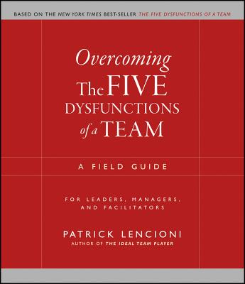 Overcoming the Five Dysfunctions of a Team: A Field Guide for Leaders, Managers, and Facilitators - Lencioni, Patrick M.