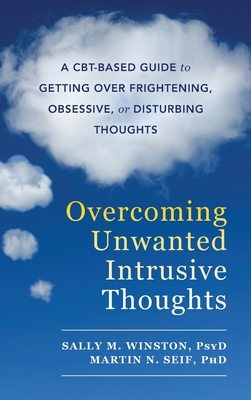 Overcoming Unwanted Intrusive Thoughts: A CBT-Based Guide to Getting Over Frightening, Obsessive, or Disturbing Thoughts - Winston, Sally M, and Seif, Martin N