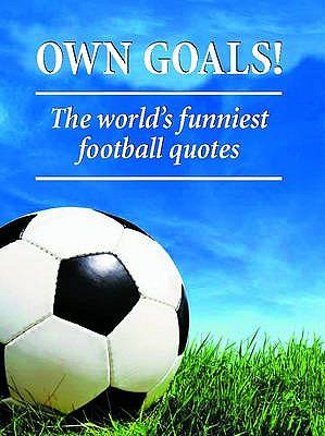 Own Goals: The World's Funniest Football Quotes -