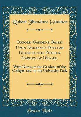 Oxford Gardens, Based Upon Daubeny's Popular Guide to the Physick Garden of Oxford: With Notes on the Gardens of the Colleges and on the University Park (Classic Reprint) - Gunther, Robert Theodore