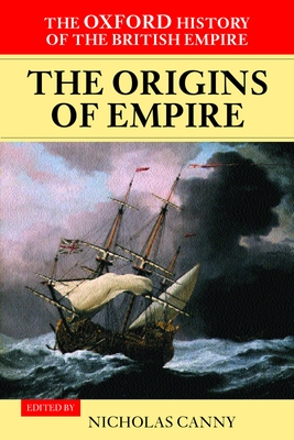 Oxford History of the British Empire: Origins of Empire: British Overseas Enterprise to the Close of the Seventeenth Century v. I - Canny, Nicholas P. (Editor)