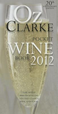 Oz Clarke Pocket Wine Book 2012: 7500 Wines, 4000 Producers, Vintage Charts, Wine and Food - Clarke, Oz