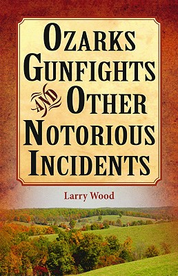 Ozarks Gunfights and Other Notorious Incidents - Wood, Larry