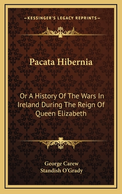 Pacata Hibernia: Or a History of the Wars in Ireland During the Reign of Queen Elizabeth - Carew, George (Editor), and O'Grady, Standish (Editor)
