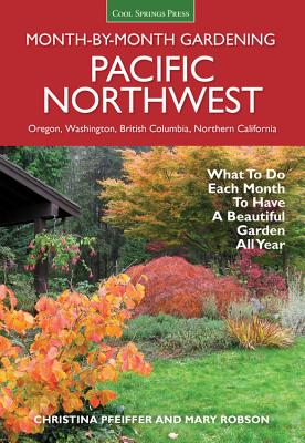 Pacific Northwest Month-By-Month Gardening: What to Do Each Month to Have a Beautiful Garden All Year - Pfeiffer, Christina, and Robson, Mary