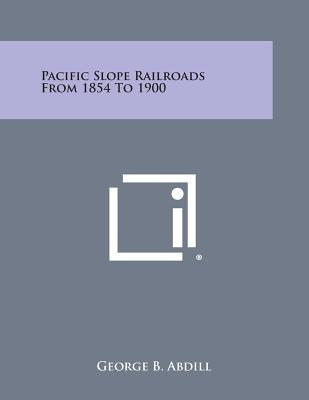 Pacific Slope Railroads from 1854 to 1900 - Abdill, George B
