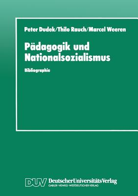 Padagogik Und Nationalsozialismus: Bibliographie Padagogischer Hochschulschriften Und Abhandlungen Zur NS-Vergangenheit in Der Brd Und Ddr 1945-1990 - Dudek, Peter, and Rauch, Marcel (Editor), and Weeren, Marcel (Editor)