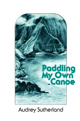 Paddling My Own Canoe - Sutherland, Audrey, and Sutherland, Andrey