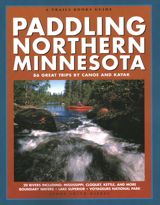 Paddling Northern Minnesota: 86 Great Trips by Canoe and Kayak - Diebel, Lynne Smith