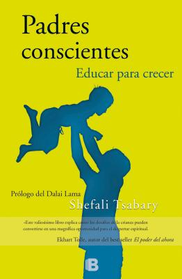 Padres Conscientes/ The Conscious Parent - Tsabary, Shefali, Dr., PhD