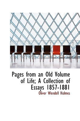 Pages from an Old Volume of Life; A Collection of Essays 1857-1881 - Holmes, Oliver Wendell, Jr.