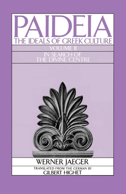 Paideia: The Ideals of Greek Culture: Volume II: In Search of the Divine Center - Jaeger, Werner, and Highet, Gilbert, Professor (Translated by)