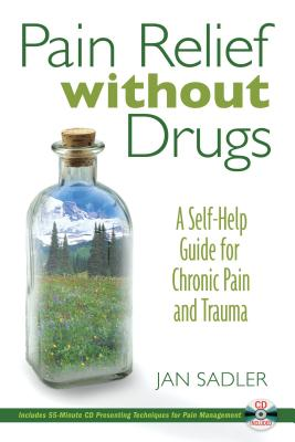 Pain Relief Without Drugs: A Self-Help Guide for Chronic Pain and Trauma - Sadler, Jan