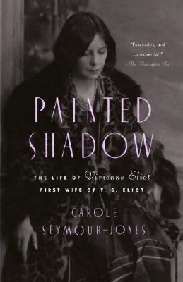 Painted Shadow: The Life of Vivienne Eliot, First Wife of T. S. Eliot - Seymour-Jones, Carole