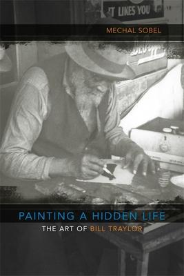 Painting a Hidden Life: The Art of Bill Traylor - Sobel, Mechal