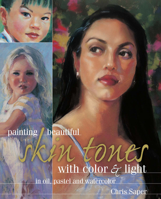 Painting Beautiful Skin Tones with Color & Light: In Oil, Pastel and Watercolor - Saper, Chris