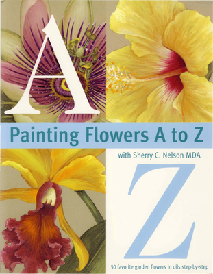 Painting Flowers A to Z with Sherry C. Nelson, Mda - Nelson, Sherry