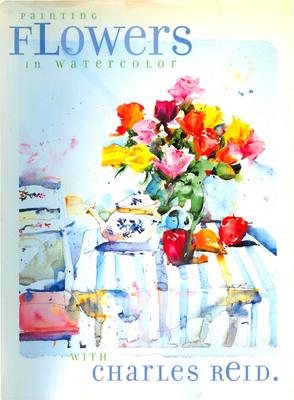 Painting Flowers in Watercolor with Charles Reid - Reid, Charles