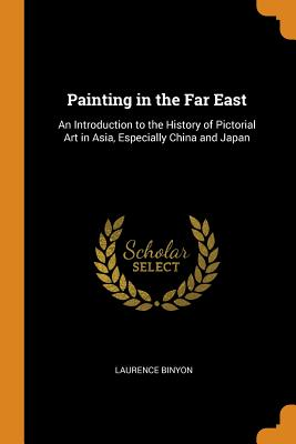 Painting in the Far East: An Introduction to the History of Pictorial Art in Asia, Especially China and Japan - Binyon, Laurence
