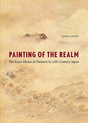 Painting of the Realm: The Kano House of Painters in Seventeenth-Century Japan - Lippit, Yukio