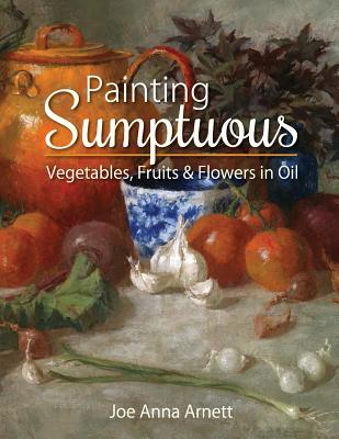 Painting Sumptuous Vegetables, Fruits & Flowers in Oil - Arnett, Joe Anna
