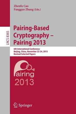 Pairing-Based Cryptography -- Pairing 2013: 6th International Conference, Beijing, China, November 22-24, 2013, Revised Selected Papers - Cao, Zhenfu (Editor), and Zhang, Fangguo (Editor)