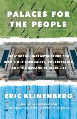 Palaces for the People: How Social Infrastructure Can Help Fight Inequality, Polarization, and the Decline of Civic Life - Klinenberg, Eric