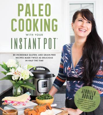 Paleo Cooking with Your Instant Pot: 80 Incredible Gluten- And Grain-Free Recipes Made Twice as Delicious in Half the Time - Robins, Jennifer