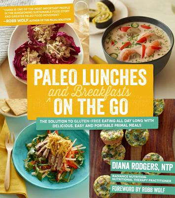 Paleo Lunches and Breakfasts on the Go: The Solution to Gluten-Free Eating All Day Long with Delicious, Easy and Portable Primal Meals - Rodgers, Diana, and Wolf, Robb (Foreword by)