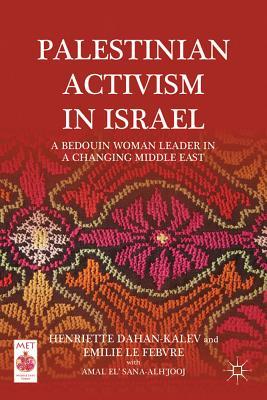 Palestinian Activism in Israel: A Bedouin Woman Leader in a Changing Middle East - Dahan-Kalev, Henriette, and Le Febvre, Emilie, and Sana-Alh'Jooj, Amal El'
