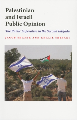 Palestinian and Israeli Public Opinion: The Public Imperative in the Second Intifada - Shamir, Jacob, Professor, and Shikaki, Khalil, Dr.