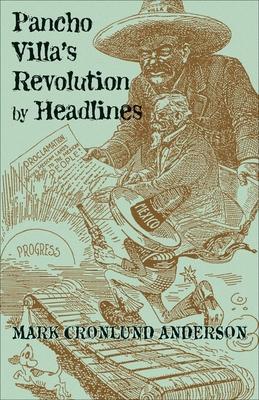 Pancho Villa's Revolution by Headlines - Anderson, Mark Cronlund