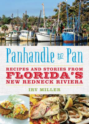 Panhandle to Pan: Recipes and Stories from Florida S New Redneck Riviera - Miller, Irv