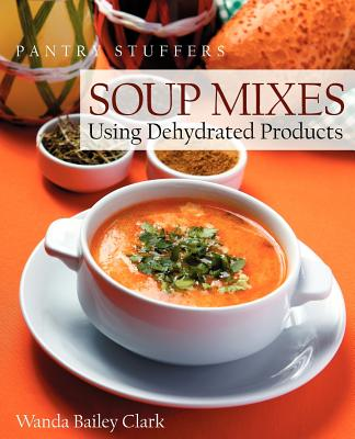 Pantry Stuffers Soup Mixes: Using Dehydrated Products - Clark, Wanda Bailey, and Mourey, Edie (Editor), and Danglis, David G (Designer)