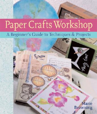 Paper Crafts Workshop: A Beginner's Guide to Techniques & Projects - Browning, Marie