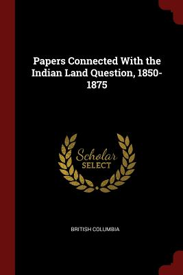 Papers Connected with the Indian Land Question, 1850-1875 - Columbia, British