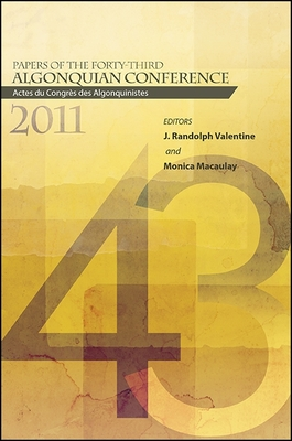 Papers of the Forty-Third Algonquian Conference: Actes Du Congrès Des Algonquinistes - Macaulay, Monica (Editor), and Valentine, J Randolph (Editor)