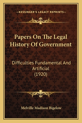 Papers on the Legal History of Government: Difficulties Fundamental and Artificial (1920) - Bigelow, Melville Madison