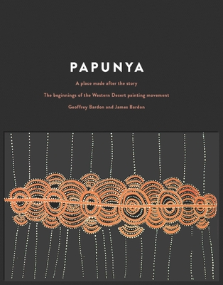 Papunya: A Place Made After the Story - Bardon, Geoffrey, and Bardon, James