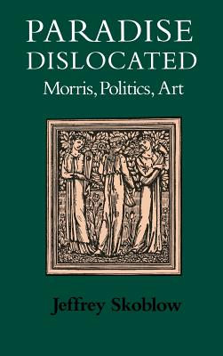 Paradise Dislocated: Morris, Politics, Art - Skoblow, Jeffrey