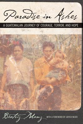 Paradise in Ashes: A Guatemalan Journey of Courage, Terror, and Hope - Manz, Beatriz, and Neier, Aryeh (Foreword by)