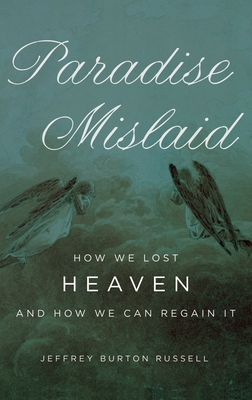 Paradise Mislaid: How We Lost Heaven and How We Can Regain It - Russell, Jeffrey Burton, PhD