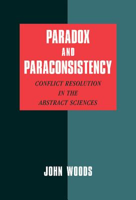 Paradox and Paraconsistency: Conflict Resolution in the Abstract Sciences - Woods, John