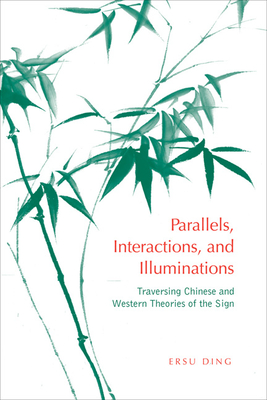 Parallels, Interactions and Illuminations: Traversing Chinese and Western Theories of the Sign - Ding, Ersu