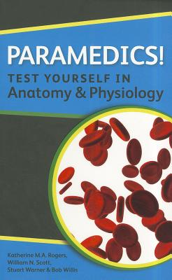 Paramedics! Test Yourself in Anatomy and Physiology - Rogers, Katherine, and Scott, William N., and Warner, Stuart