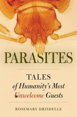 Parasites: Tales of Humanity's Most Unwelcome Guests - Drisdelle, Rosemary