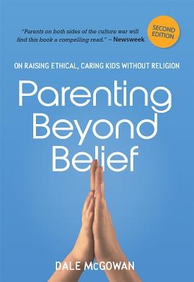 Parenting Beyond Belief: On Raising Ethical, Caring Kids Without Religion - McGowan, Dale