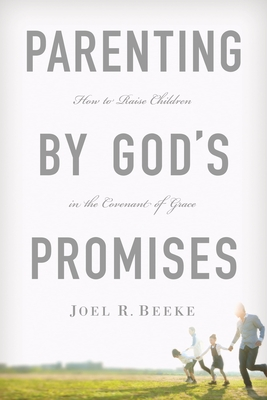 Parenting by God's Promises: How to Raise Children in the Covenant of Grace - Beeke, Joel R, Ph.D.